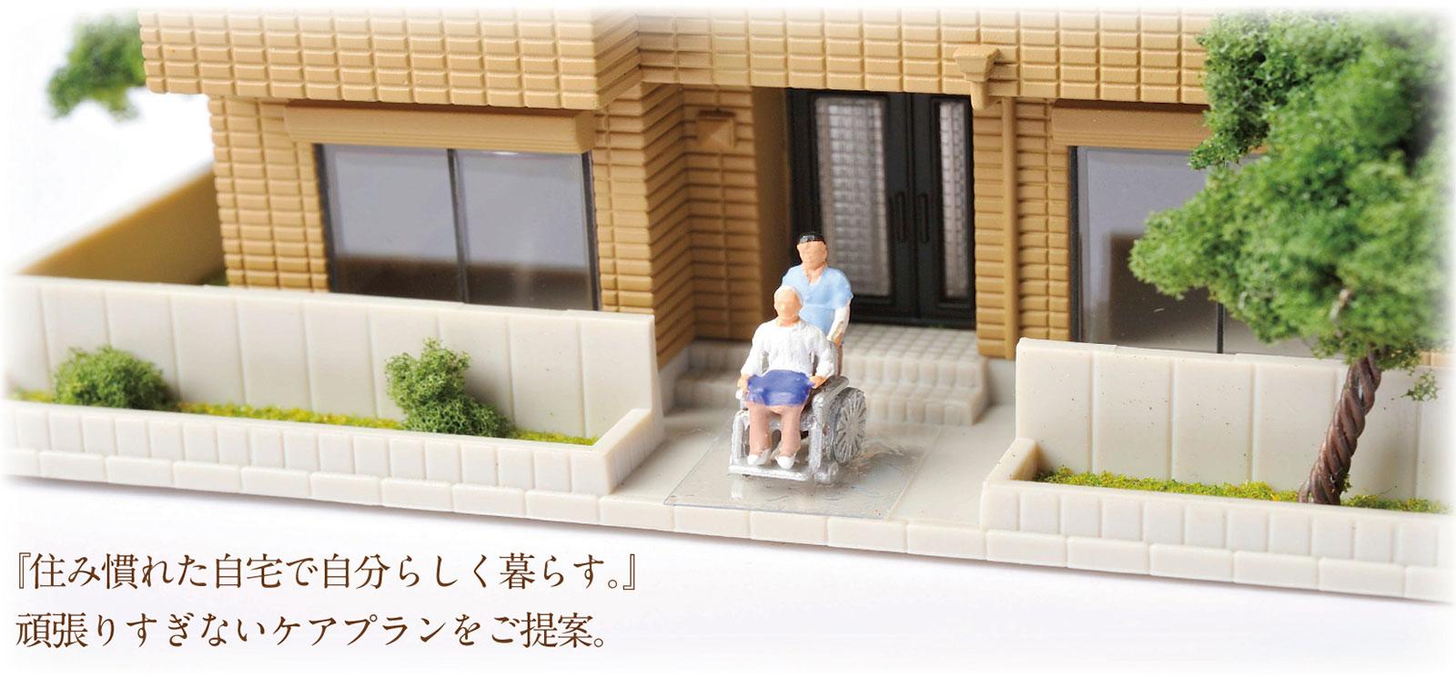 『住み慣れた自宅で自分らしく暮らす。』 頑張りすぎないケアプランをご提案。