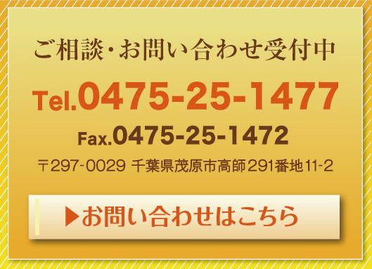 ご相談・お問合せ受付中 Tel.0475-25-1477 Fax.0475-25-1472 〒297-0029 千葉県茂原市高師824